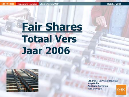 "Oktober 2006 GfK PS B N L ""Fair Shares 2006"" Consumer Tracking Fair Shares Totaal Vers Jaar 2006 GfK Panel Services Benelux: Joop Holla Adriënne Koreman."