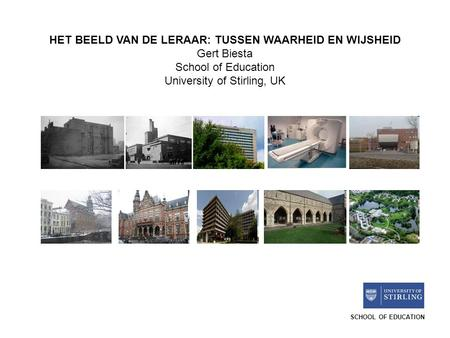 SCHOOL OF EDUCATION HET BEELD VAN DE LERAAR: TUSSEN WAARHEID EN WIJSHEID Gert Biesta School of Education University of Stirling, UK.