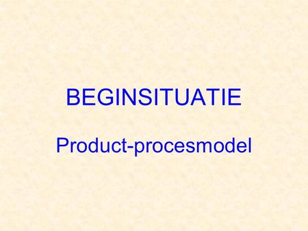 BEGINSITUATIE Product-procesmodel.
