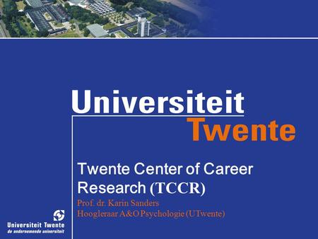 Prof. dr. Karin Sanders, 23 juni 2008 Twente Center of Career Research (TCCR) Prof. dr. Karin Sanders Hoogleraar A&O Psychologie (UTwente)