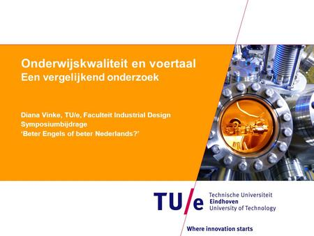 Onderwijskwaliteit en voertaal Een vergelijkend onderzoek Diana Vinke, TU/e, Faculteit Industrial Design Symposiumbijdrage 'Beter Engels of beter Nederlands?'