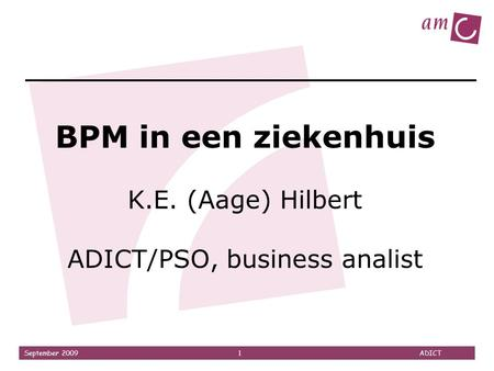 September 2009 1 ADICT BPM in een ziekenhuis K.E. (Aage) Hilbert ADICT/PSO, business analist.