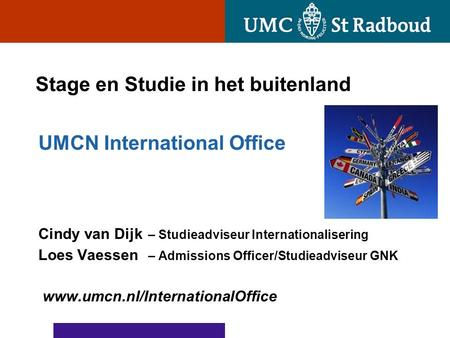 Stage en Studie in het buitenland UMCN International Office Cindy van Dijk – Studieadviseur Internationalisering Loes Vaessen – Admissions Officer/Studieadviseur.