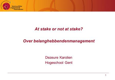 1 At stake or not at stake? Over belanghebbendenmanagement Dezeure Karolien Hogeschool Gent.