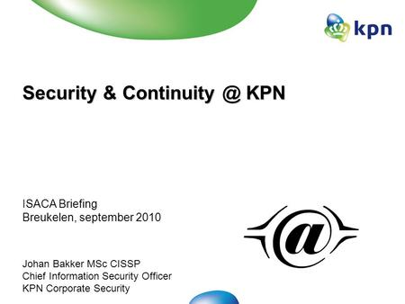 Security & KPN ISACA Briefing Breukelen, september 2010 Johan Bakker MSc CISSP Chief Information Security Officer KPN Corporate Security.