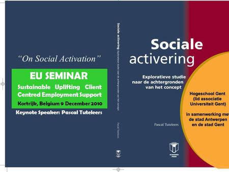 """On Social Activation"" EU SEMINAR Sustainable Uplifting Client Centred Employment Support Kortrijk, Belgium 9 December 2010 Keynote Speaker: Pascal Tuteleers."