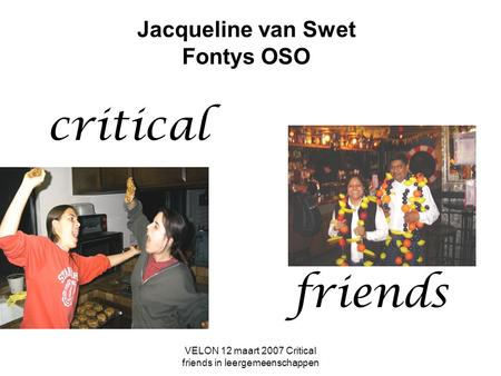 VELON 12 maart 2007 Critical friends in leergemeenschappen Jacqueline van Swet Fontys OSO critical friends.