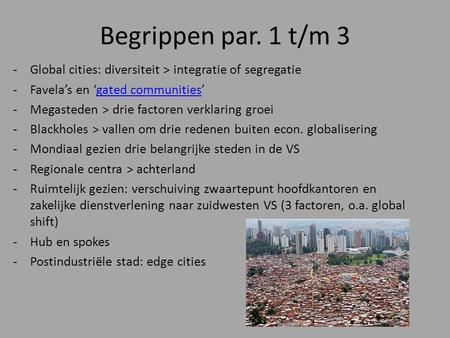 Begrippen par. 1 t/m 3 -Global cities: diversiteit > integratie of segregatie -Favela's en 'gated communities'gated communities -Megasteden > drie factoren.