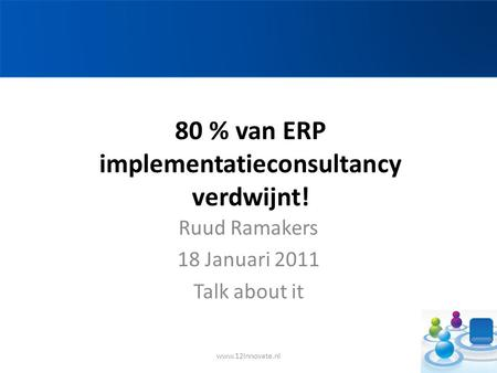 80 % van ERP implementatieconsultancy verdwijnt! Ruud Ramakers 18 Januari 2011 Talk about it www.12Innovate.nl.