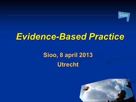 Evidence-Based Practice Sioo, 8 april 2013 Utrecht.