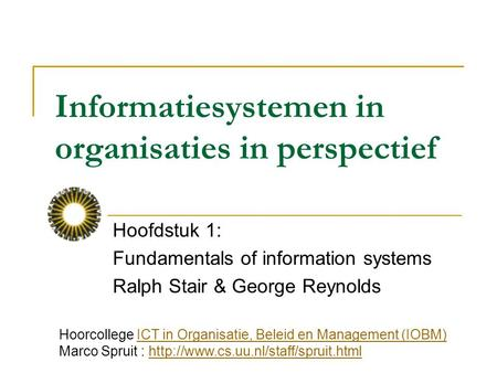 Informatiesystemen in organisaties in perspectief Hoofdstuk 1: Fundamentals of information systems Ralph Stair & George Reynolds Hoorcollege ICT in Organisatie,