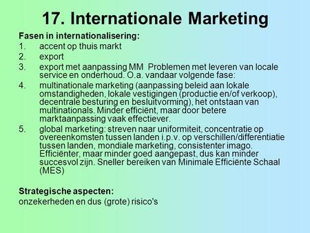 17. Internationale Marketing Fasen in internationalisering: 1.accent op thuis markt 2.export 3.export met aanpassing MM Problemen met leveren van locale.