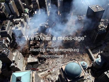 """We live in a mess-age"" Inleiding mediavergelijking Hoorcollege 1."