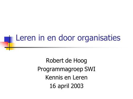Leren in en door organisaties Robert de Hoog Programmagroep SWI Kennis en Leren 16 april 2003.