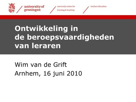 University centre for learning & teaching teacher education Ontwikkeling in de beroepsvaardigheden van leraren Wim van de Grift Arnhem, 16 juni 2010.