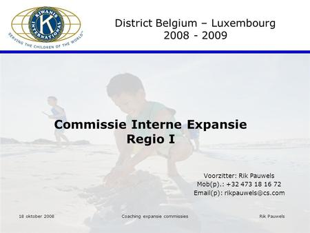 Rik Pauwels Coaching expansie commissies Commissie Interne Expansie Regio I District Belgium – Luxembourg 2008 - 2009 Voorzitter: Rik Pauwels Mob(p).: