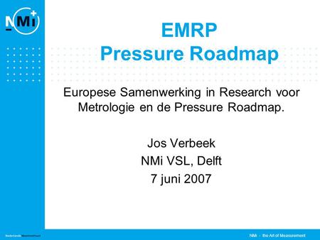 NMi - the Art of Measurement EMRP Pressure Roadmap Europese Samenwerking in Research voor Metrologie en de Pressure Roadmap. Jos Verbeek NMi VSL, Delft.