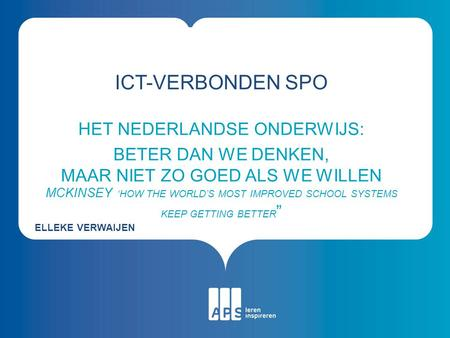 ICT-VERBONDEN SPO HET NEDERLANDSE ONDERWIJS: BETER DAN WE DENKEN, MAAR NIET ZO GOED ALS WE WILLEN MCKINSEY 'HOW THE WORLD'S MOST IMPROVED SCHOOL SYSTEMS.