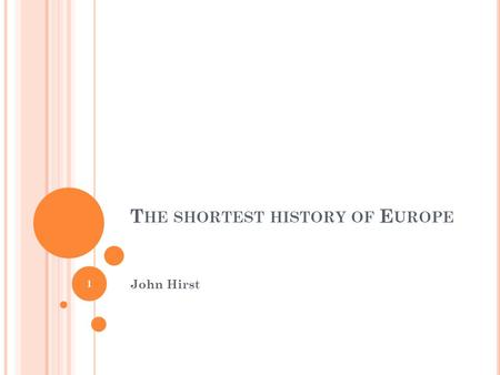 T HE SHORTEST HISTORY OF E UROPE John Hirst 1. T HE SHORTEST HISTORY OF EUROPE 2.