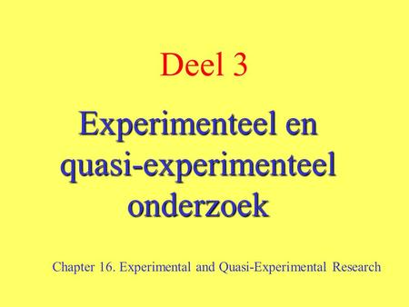 Deel 3 Experimenteel en quasi-experimenteel onderzoek Chapter 16. Experimental and Quasi-Experimental Research.