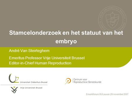 Stamcelonderzoek en het statuut van het embryo André Van Steirteghem Emeritus Professor Vrije Universiteit Brussel Editor-in-Chief Human Reproduction Emeritiforum.