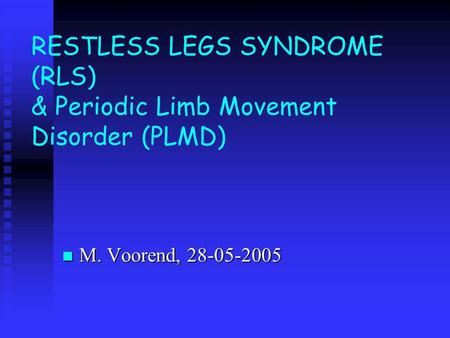 RESTLESS LEGS SYNDROME (RLS) & Periodic Limb Movement Disorder (PLMD) M. Voorend, 28-05-2005 M. Voorend, 28-05-2005.