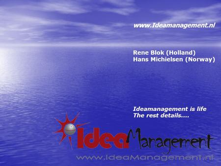 Www.Ideamanagement.nl Rene Blok (Holland) Hans Michielsen (Norway) Ideamanagement is life The rest details....