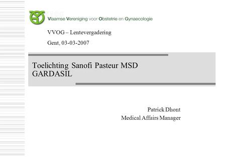 Toelichting Sanofi Pasteur MSD GARDASIL Patrick Dhont Medical Affairs Manager Patrick Dhont Medical Affairs Manager VVOG – Lentevergadering Gent, 03-03-2007.