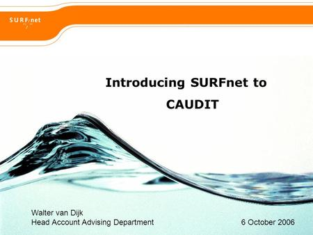 Introducing SURFnet to CAUDIT Walter van Dijk Head Account Advising Department 6 October 2006.