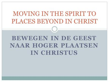 BEWEGEN IN DE GEEST NAAR HOGER PLAATSEN IN CHRISTUS MOVING IN THE SPIRIT TO PLACES BEYOND IN CHRIST.