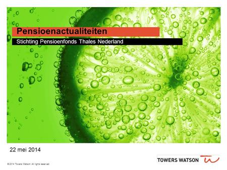 © 2014 Towers Watson. All rights reserved. Pensioenactualiteiten Stichting Pensioenfonds Thales Nederland 22 mei 2014.