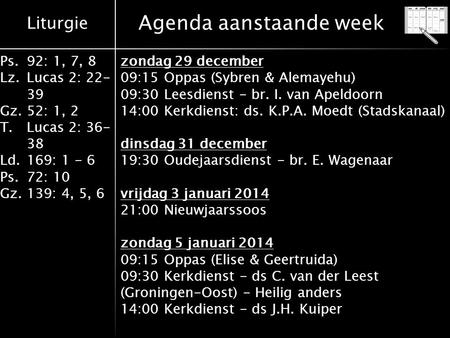 Liturgie Ps.92: 1, 7, 8 Lz.Lucas 2: 22- 39 Gz.52: 1, 2 T.Lucas 2: 36- 38 Ld.169: 1 - 6 Ps.72: 10 Gz.139: 4, 5, 6 Agenda aanstaande week zondag 29 december.