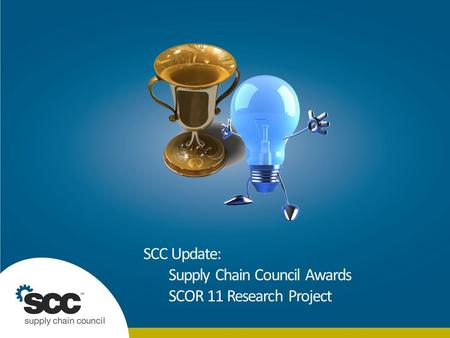 © 2010 Supply Chain Council. ALL RIGHTS RESERVED. | | Slide 1 | 20 July 2014 SCC Update: Supply Chain Council Awards SCOR 11 Research Project.