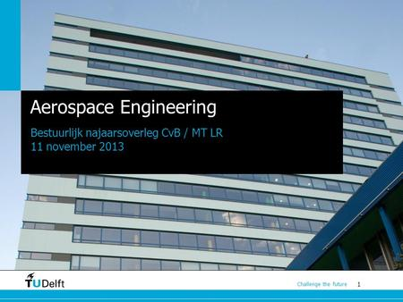 1 Challenge the future Aerospace Engineering Bestuurlijk najaarsoverleg CvB / MT LR 11 november 2013.