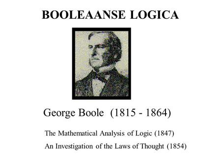 George Boole (1815 - 1864) The Mathematical Analysis of Logic (1847) An Investigation of the Laws of Thought (1854) BOOLEAANSE LOGICA.