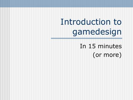 Introduction to gamedesign In 15 minutes (or more)