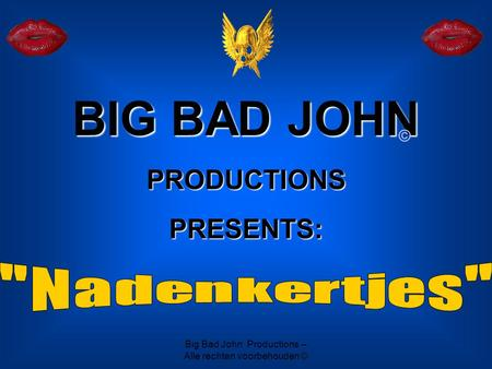 Big Bad John Productions – Alle rechten voorbehouden © BIG BAD JOHN PRODUCTIONS PRESENTS: ©