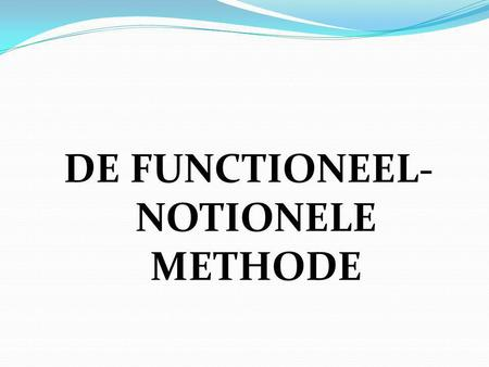 DE FUNCTIONEEL- NOTIONELE METHODE. De functioneel-notionele methode 1. INLEIDING.