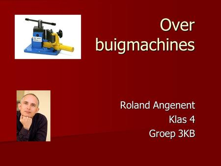 Over buigmachines Roland Angenent Klas 4 Groep 3KB.