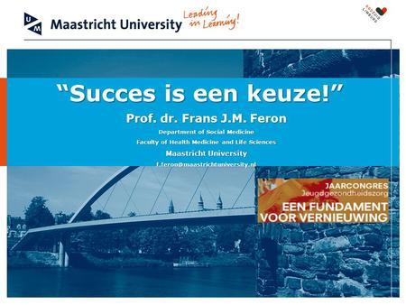 """Succes is een keuze!"" Prof. dr. Frans J.M. Feron Department of Social Medicine Faculty of Health Medicine and Life Sciences Maastricht University"
