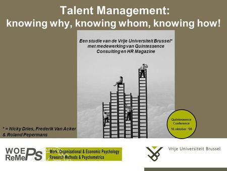 Talent Management: knowing why, knowing whom, knowing how! Quintessence Conference 16 oktober '08 Een studie van de Vrije Universiteit Brussel* met medewerking.