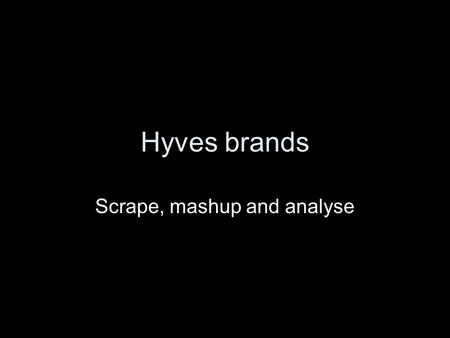 Hyves brands Scrape, mashup and analyse. Introduction Anxiety about visible data on social networks by parents, employees (in news) Anxiety comes from.