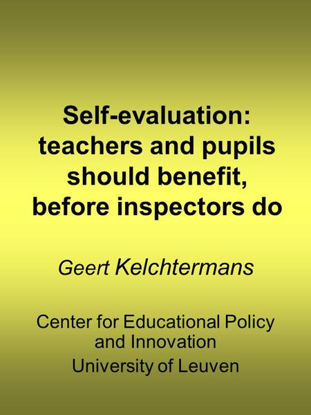 Self-evaluation: teachers and pupils should benefit, before inspectors do Geert Kelchtermans Center for Educational Policy and Innovation University of.