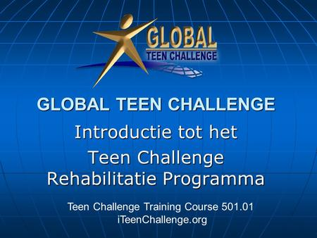GLOBAL TEEN CHALLENGE Introductie tot het Teen Challenge Rehabilitatie Programma Teen Challenge Training Course 501.01 iTeenChallenge.org.