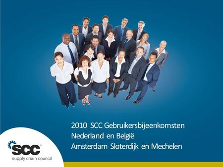 © 2010 Supply Chain Council. ALL RIGHTS RESERVED. | | Slide 1 | 20 July 2014 2010 SCC Gebruikersbijeenkomsten Nederland en België Amsterdam Sloterdijk.