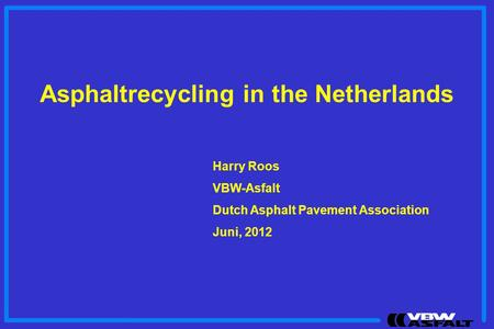 Asphaltrecycling in the Netherlands Harry Roos VBW-Asfalt Dutch Asphalt Pavement Association Juni, 2012.