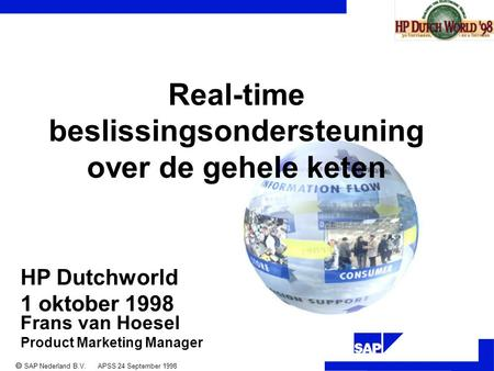 ®  SAP Nederland B.V. APSS 24 September 1998 Frans van Hoesel Product Marketing Manager Real-time beslissingsondersteuning over de gehele keten HP Dutchworld.