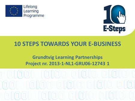 10 STEPS TOWARDS YOUR E-BUSINESS Grundtvig Learning Partnerships Project nr. 2013-1-NL1-GRU06-12743 1.