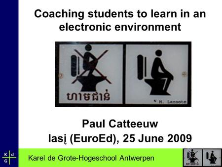 Karel de Grote-Hogeschool Antwerpen Coaching students to learn in an electronic environment Paul Catteeuw Iasį (EuroEd), 25 June 2009.