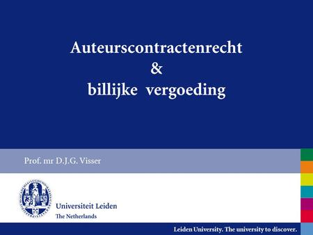 Leiden University. The university to discover. Auteurscontractenrecht & billijke vergoeding Prof. mr D.J.G. Visser.